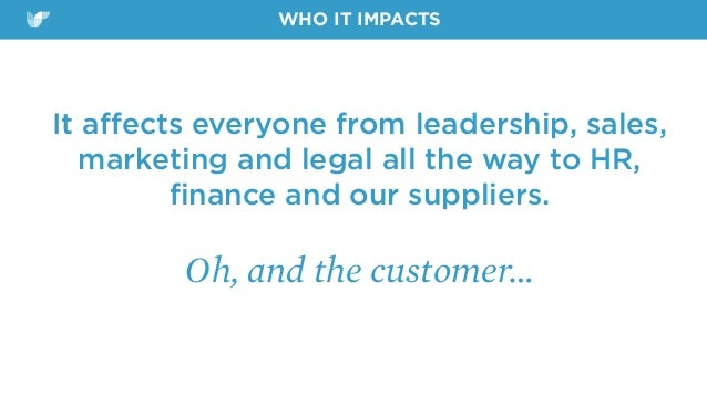 It affects everyone from leadership, sales, marketing and legal all the way to HR, finance and our suppliers. Oh, and the cu...