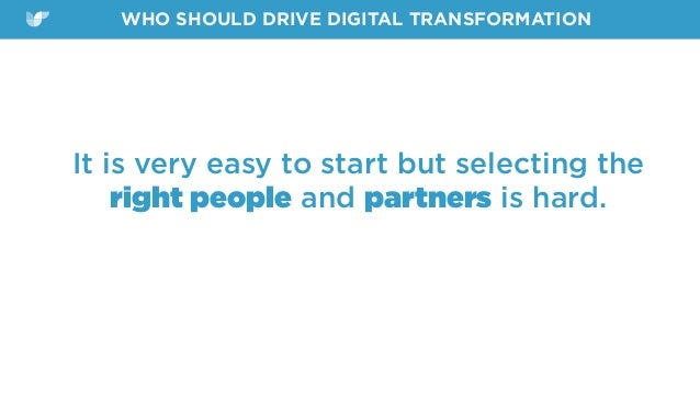 It is very easy to start but selecting the right people and partners is hard. WHO SHOULD DRIVE DIGITAL TRANSFORMATION