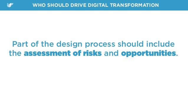 Part of the design process should include the assessment of risks and opportunities. WHO SHOULD DRIVE DIGITAL TRANSFORMATI...