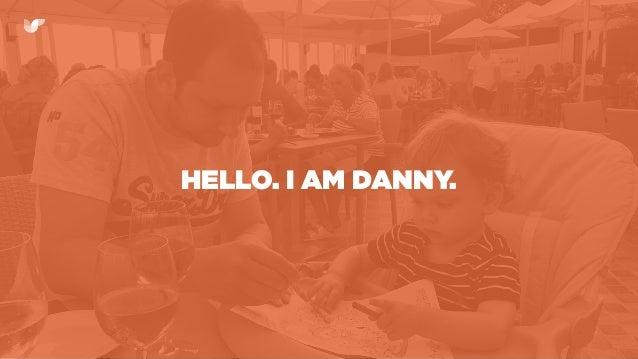 HELLO. I AM DANNY.