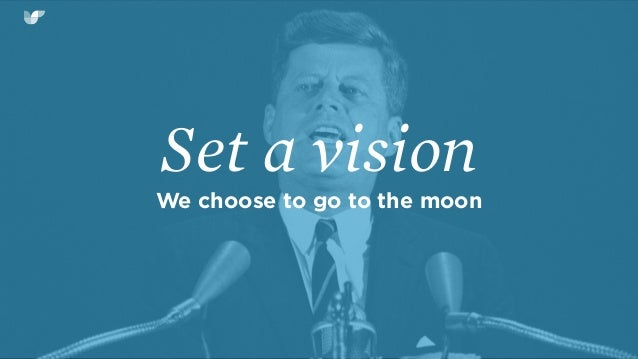Set a vision We choose to go to the moon