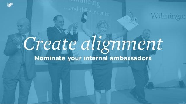 Create alignment Nominate your internal ambassadors