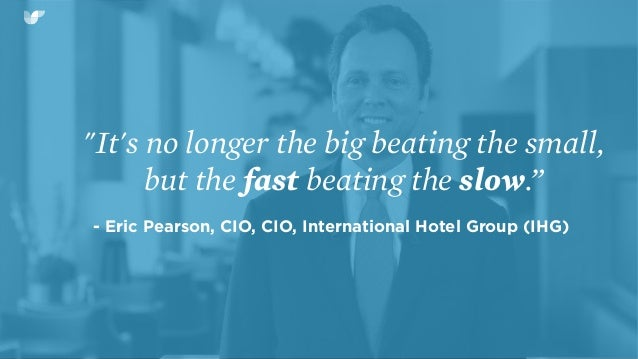 """""""It's no longer the big beating the small, but the fast beating the slow."""" - Eric Pearson, CIO, CIO, International Hotel G..."""