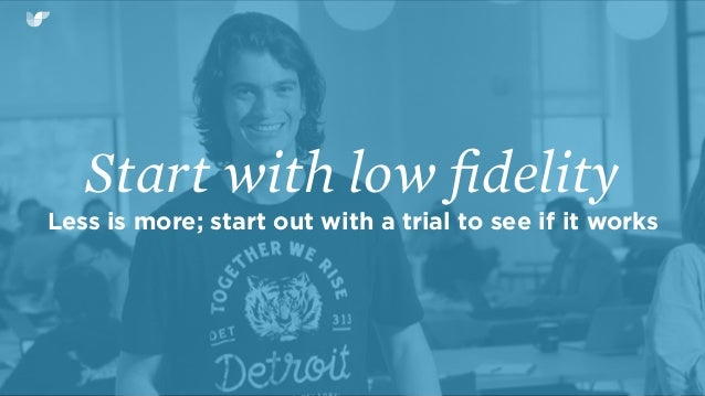 Start with low fidelity Less is more; start out with a trial to see if it works