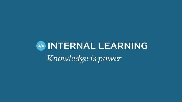 Knowledge is power INTERNAL LEARNING3/6