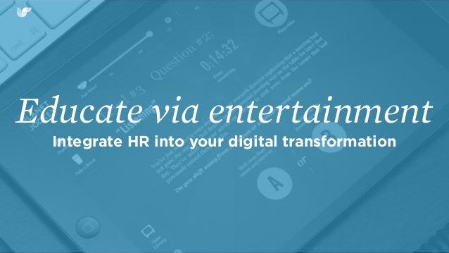 Educate via entertainment Integrate HR into your digital transformation