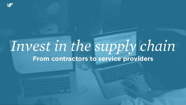 Invest in the supply chain From contractors to service providers