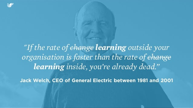 """""""If the rate of change learning outside your organisation is faster than the rate of change learning inside, you're alread..."""