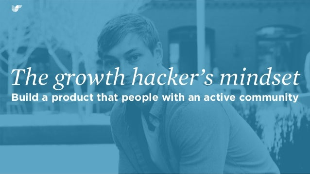 The growth hacker's mindset Build a product that people with an active community