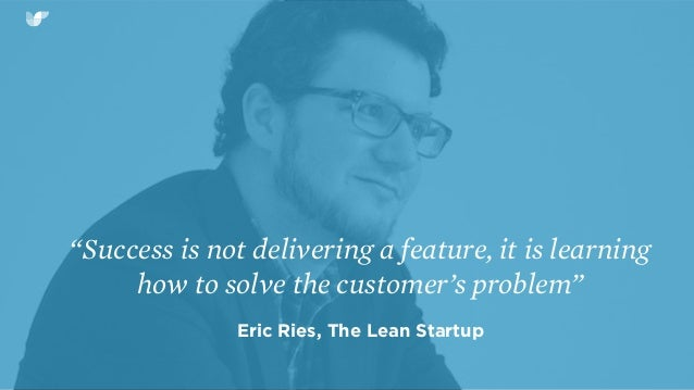 """""""Success is not delivering a feature, it is learning how to solve the customer's problem"""" Eric Ries, The Lean Startup"""