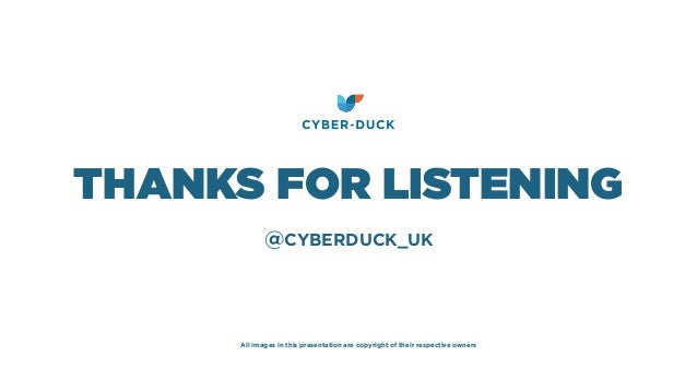 @CYBERDUCK_UK THANKS FOR LISTENING All images in this presentation are copyright of their respective owners