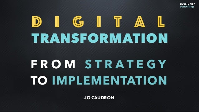 D i g i t a l TRANSFORMATION F R O M S T R A T E G Y TO IMPLEMENTATION JO CAUDRON