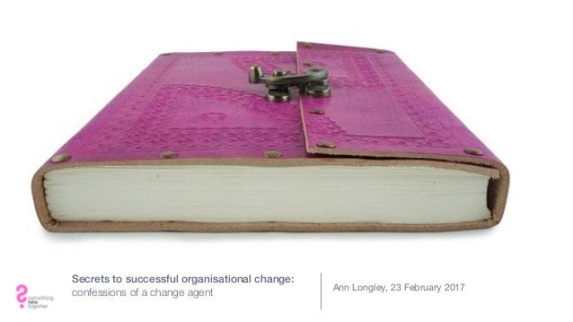 Secrets to successful organisational change: confessions of a change agent Ann Longley, 23 February 2017