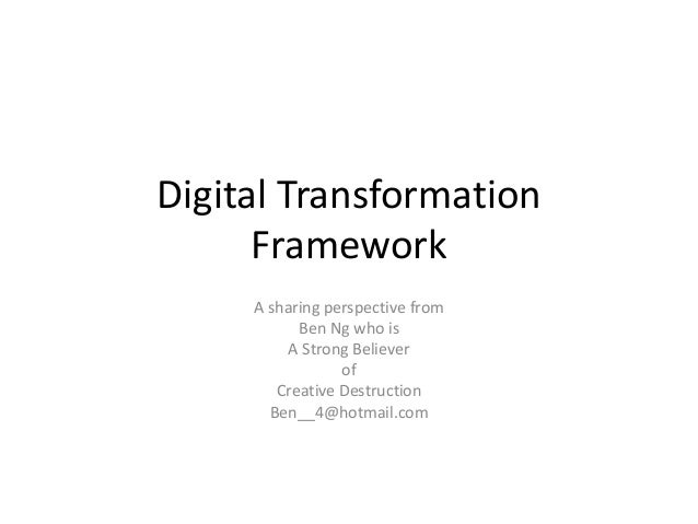 Digital Transformation Framework A sharing perspective from Ben Ng who is A Strong Believer of Creative Destruction Ben__4...