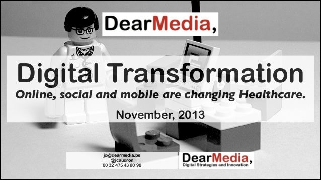 Digital Transformation  Online, social and mobile are changing Healthcare. !  November, 2013  jo@dearmedia.be @jcaudron 00...