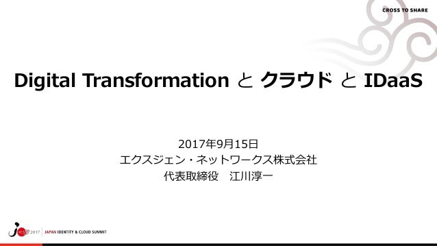 Digital Transformation と クラウド と IDaaS 2017年9月15日 エクスジェン・ネットワークス株式会社 代表取締役 江川淳一