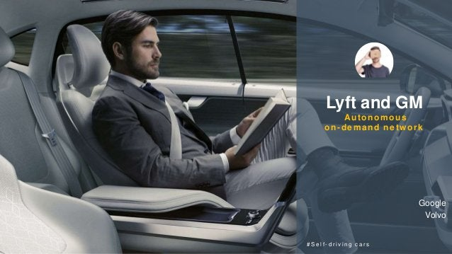 Lyft and GM Autonomous on-demand network # S e l f - d r i v i n g c a r s Google Volvo