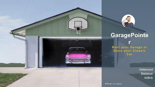 GaragePointe r Rent your Garage or Store your Classic Car # P e e r - t o - p e e r Getaround Blablacar AirBnb