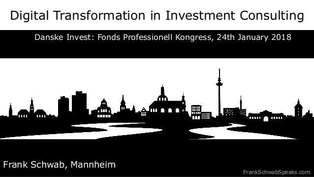 Digital Transformation in Investment Consulting Frank Schwab, Mannheim FrankSchwabSpeaks.com Danske Invest: Fonds Professi...