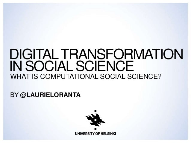 DIGITALTRANSFORMATION IN SOCIALSCIENCE WHAT IS COMPUTATIONAL SOCIAL SCIENCE? BY @LAURIELORANTA