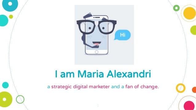 I am Maria Alexandri a strategic digital marketer and a fan of change. 1