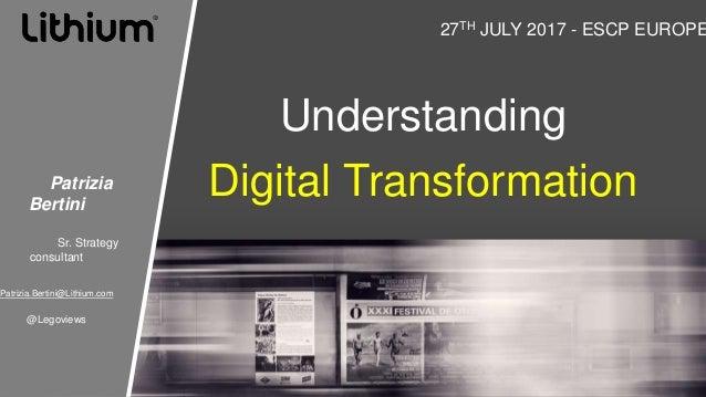 Understanding Digital Transformation 27TH JULY 2017 - ESCP EUROPE Patrizia Bertini Sr. Strategy consultant Patrizia.Bertin...