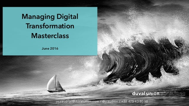 Managing Digital Transformation Masterclass June 2016 jo.caudron@duvalunion.com / @jcaudron / +32 475 43 80 98