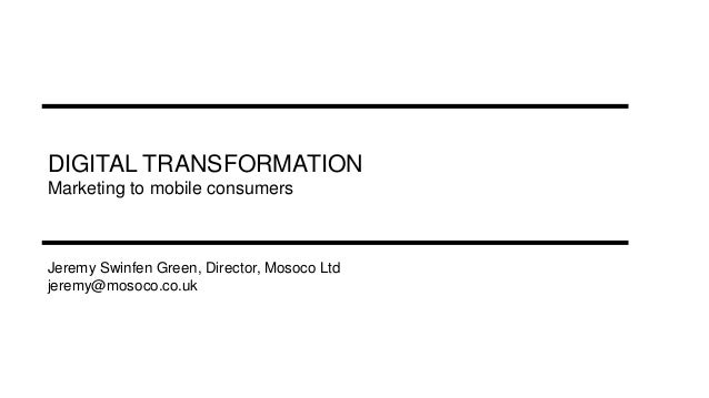 DIGITAL TRANSFORMATION Marketing to mobile consumers Jeremy Swinfen Green, Director, Mosoco Ltd jeremy@mosoco.co.uk