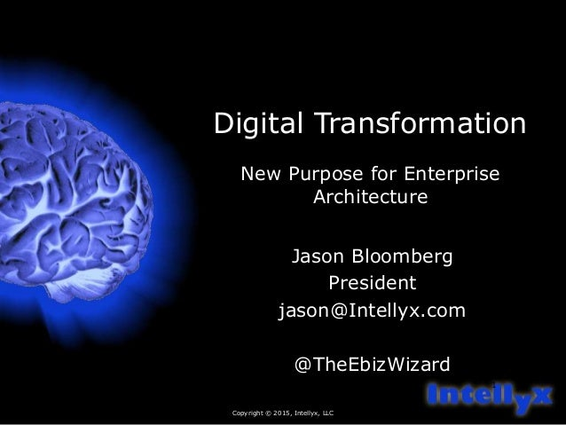 Copyright © 2015, Intellyx, LLC 1 Digital Transformation New Purpose for Enterprise Architecture Jason Bloomberg President...