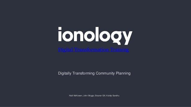 Niall McKeown, John Briggs, Eleanor Gill, Kuldip Sandhu Digital Transformation Training Digitally Transforming Community P...