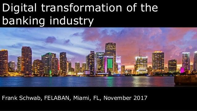 Digital transformation of the banking industry Frank Schwab, FELABAN, Miami, FL, November 2017