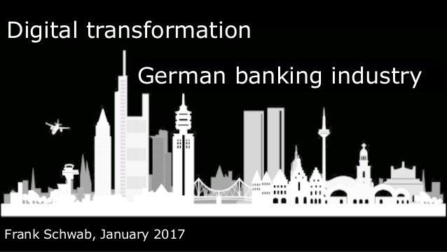 Digital transformation Frank Schwab, January 2017 German banking industry