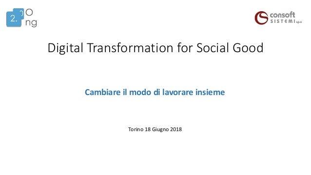 Digital Transformation for Social Good Torino 18 Giugno 2018 Cambiare il modo di lavorare insieme