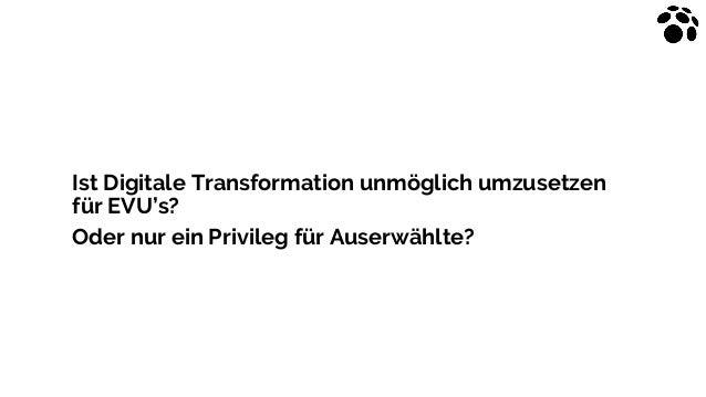 Ist Digitale Transformation unmöglich umzusetzen für EVU's? Oder nur ein Privileg für Auserwählte?