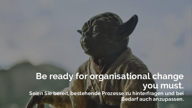 Be ready for organisational change you must. Seien Sie bereit, bestehende Prozesse zu hinterfragen und bei Bedarf auch anz...