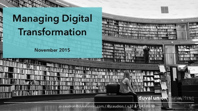 Managing Digital Transformation November 2015 jo.caudron@duvalunion.com / @jcaudron / +32 475 43 80 98
