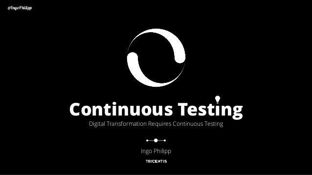@IngoPhilipp Continuous Testing Digital Transformation Requires Continuous Testing Ingo Philipp @IngoPhilipp