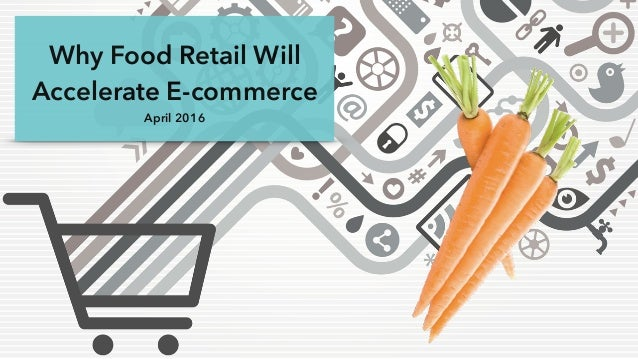 Why Food Retail Will Accelerate E-commerce April 2016