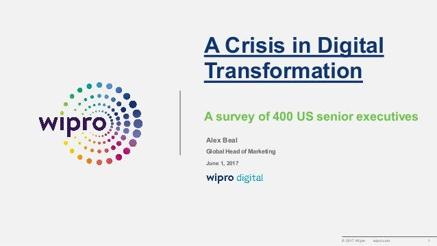 © 2017 Wipro wipro.com 1 A Crisis in Digital Transformation A survey of 400 US senior executives Alex Beal Global Head of ...