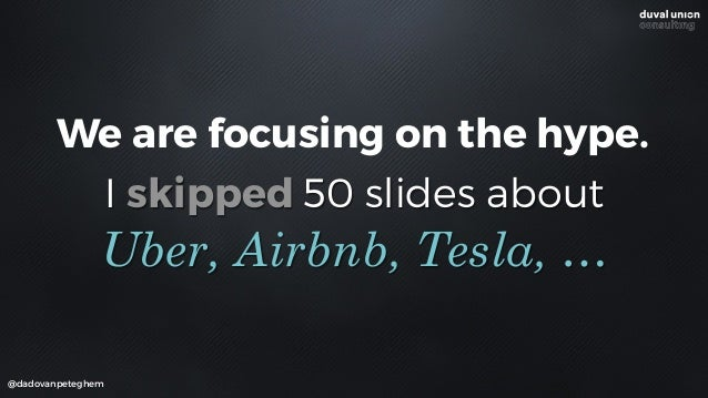 I skipped 50 slides about @dadovanpeteghem Uber, Airbnb, Tesla, … We are focusing on the hype.