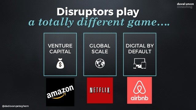 VENTURE CAPITAL @dadovanpeteghem GLOBAL SCALE Disruptors play a totally different game…. DIGITAL BY DEFAULT