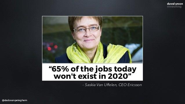 "@dadovanpeteghem ""65% of the jobs today won't exist in 2020"" - Saskia Van Uffelen, CEO Ericsson"