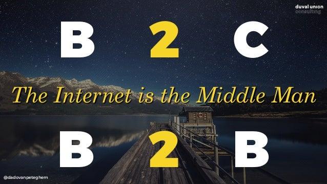 @dadovanpeteghem B 2 C The Internet is the Middle Man B 2 B