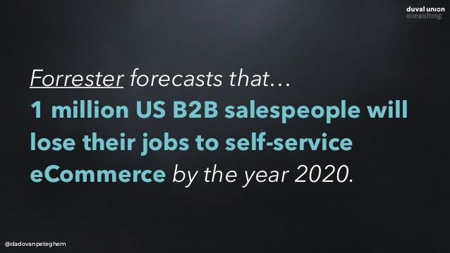 @dadovanpeteghem Forrester forecasts that… 1 million US B2B salespeople will lose their jobs to self-service eCommerce by...