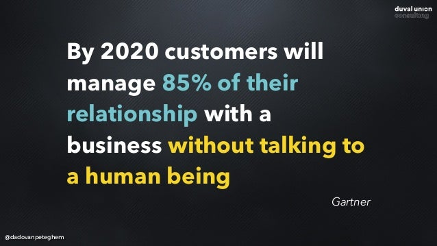 By 2020 customers will manage 85% of their relationship with a business without talking to a human being @dadovanpeteghem ...