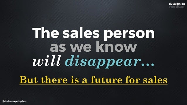 @dadovanpeteghem The sales person as we know will disappear… But there is a future for sales