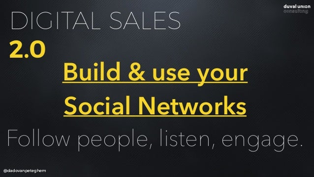 DIGITAL SALES 2.0 @dadovanpeteghem Build & use your Social Networks Follow people, listen, engage.