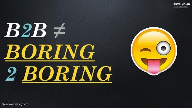 @dadovanpeteghem B2B = BORING 2 BORING /