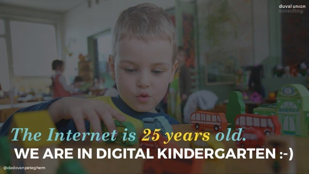 @dadovanpeteghem WE ARE IN DIGITAL KINDERGARTEN :-) The Internet is 25 years old.