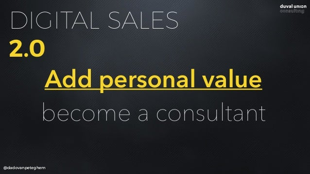 @dadovanpeteghem DIGITAL SALES 2.0 Add personal value become a consultant